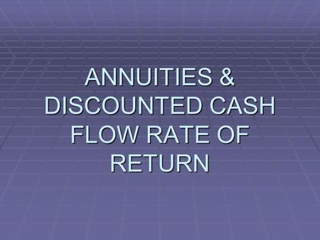 ANNUITIES & DISCOUNTED CASH FLOW RATE OF RETURN. ANNUITY EQUATIONS  ARE USED TO EVALUATE DIFFERENT OPTIONS FOR FINANCING PROJECTS  THE BASE PROJECT.