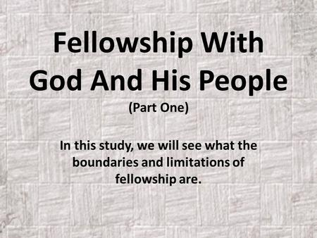 Fellowship With God And His People (Part One) In this study, we will see what the boundaries and limitations of fellowship are.
