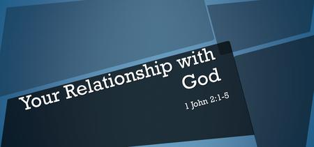 Your Relationship with God 1 John 2:1-5. My little children, these things I write to you, so that you may not sin. And if anyone sins, we have an Advocate.