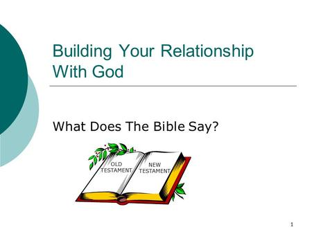 1 Building Your Relationship With God What Does The Bible Say? OLD TESTAMENT NEW TESTAMENT.