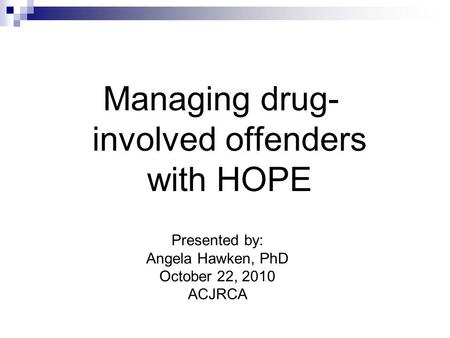 Managing drug- involved offenders with HOPE Presented by: Angela Hawken, PhD October 22, 2010 ACJRCA.