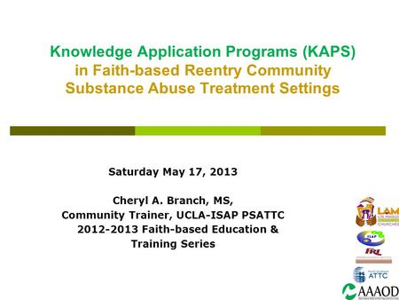 Knowledge Application Programs (KAPS) in Faith-based Reentry Community Substance Abuse Treatment Settings Saturday May 17, 2013 Cheryl A. Branch, MS, Community.