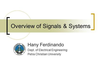 Overview of Signals & Systems Hany Ferdinando Dept. of Electrical Engineering Petra Christian University.