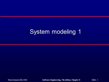 ©Ian Sommerville 2004Software Engineering, 7th edition. Chapter 8 Slide 1 System modeling 1.
