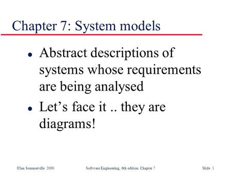 ©Ian Sommerville 2000 Software Engineering, 6th edition. Chapter 7 Slide 1 Chapter 7: System models l Abstract descriptions of systems whose requirements.