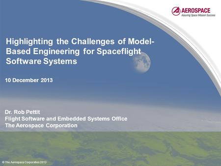 Highlighting the Challenges of Model- Based Engineering for Spaceflight Software Systems Dr. Rob Pettit Flight Software and Embedded Systems Office The.