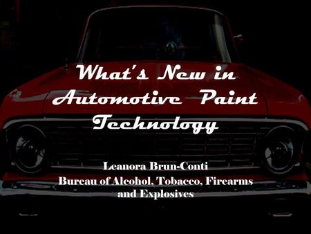 What's New in Automotive Paint Technology Leanora Brun-Conti Bureau of Alcohol, Tobacco, Firearms and Explosives.