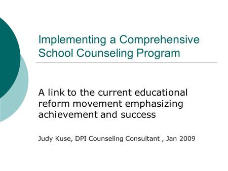 Implementing a Comprehensive School Counseling Program A link to the current educational reform movement emphasizing achievement and success Judy Kuse,