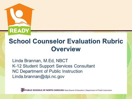 School Counselor Evaluation Rubric Overview Linda Brannan, M.Ed, NBCT K-12 Student Support Services Consultant NC Department of Public Instruction