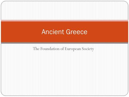 The Foundation of European Society Ancient Greece.