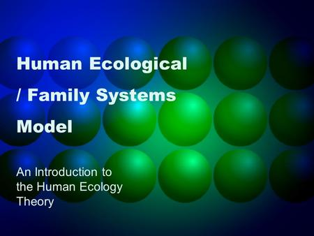 Human Ecological / Family Systems Model An Introduction to the Human Ecology Theory.