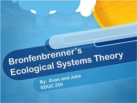 Bronfenbrenner's Ecological Systems Theory By: Evan and Julia EDUC 250.