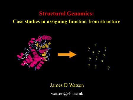 Structural Genomics: Case studies in assigning function from structure ? ? ? ? ? ? ? ? ? ? ? ? James D Watson