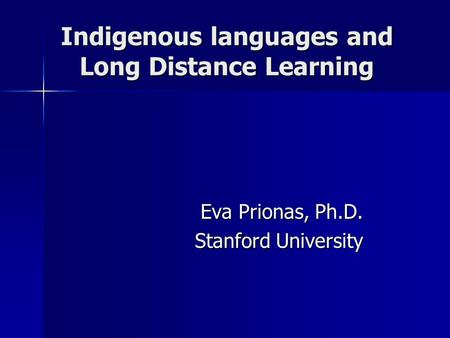 Indigenous languages and Long Distance Learning Eva Prionas, Ph.D. Stanford University.