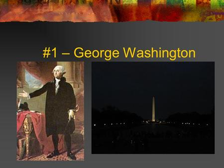 #1 – George Washington. # 1 -George Washington Born: February 22, 1732 Birthplace: Pope's Creek, Virginia Term: 1789-1797 Political Party: none Vice President: