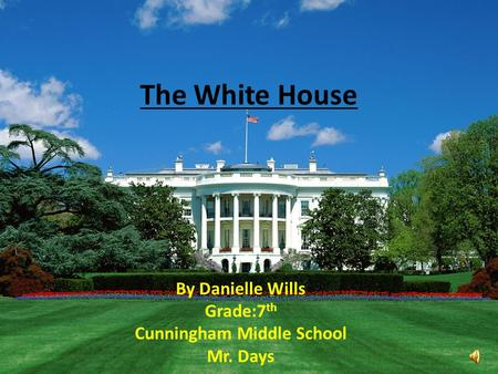 The White House By Danielle Wills Grade:7 th Cunningham Middle School Mr. Days.