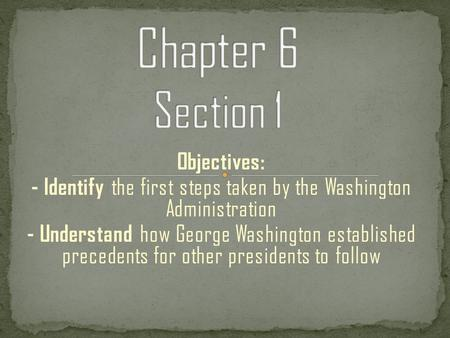 Objectives: - Identify the first steps taken by the Washington Administration - Understand how George Washington established precedents for other presidents.