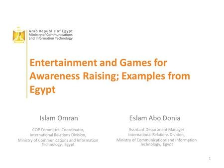 1 Entertainment and Games for Awareness Raising; Examples from Egypt Islam OmranEslam Abo Donia COP Committee Coordinator, International Relations Division,