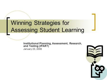 Winning Strategies for Assessing Student Learning Institutional Planning, Assessment, Research, and Testing (IPART) January 23, 2008.