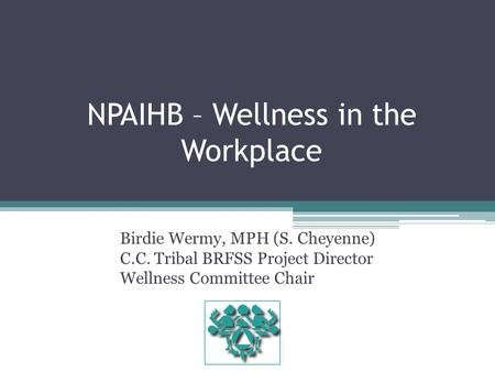NPAIHB – Wellness in the Workplace Birdie Wermy, MPH (S. Cheyenne) C.C. Tribal BRFSS Project Director Wellness Committee Chair.