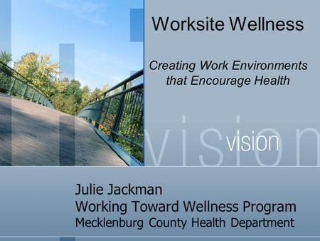 Julie Jackman Working Toward Wellness Program Mecklenburg County Health Department Worksite Wellness Creating Work Environments that Encourage Health.