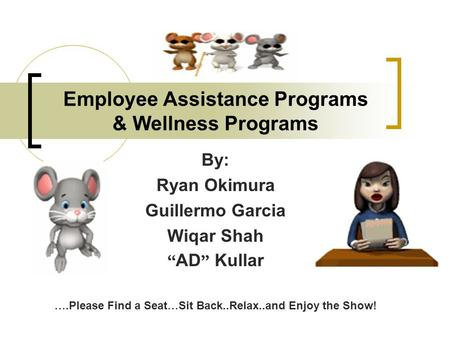 "Employee Assistance Programs & Wellness Programs By: Ryan Okimura Guillermo Garcia Wiqar Shah "" AD "" Kullar ….Please Find a Seat … Sit Back..Relax..and."