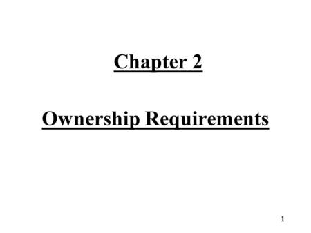 Chapter 2 Ownership Requirements 1. Ownership requirements can be divided into two main areas. –Owners must meet one of the Qualifying Forms of Ownership.