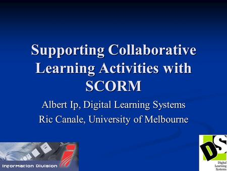 Supporting Collaborative Learning Activities with SCORM Albert Ip, Digital Learning Systems Ric Canale, University of Melbourne.