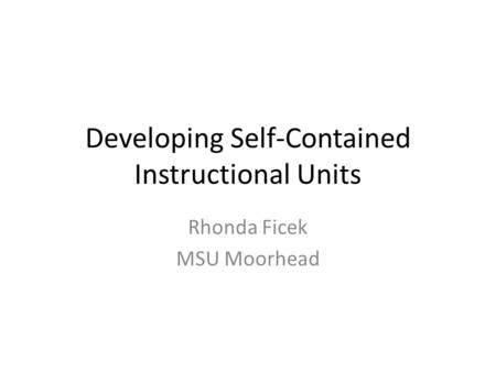 Developing Self-Contained Instructional Units Rhonda Ficek MSU Moorhead.
