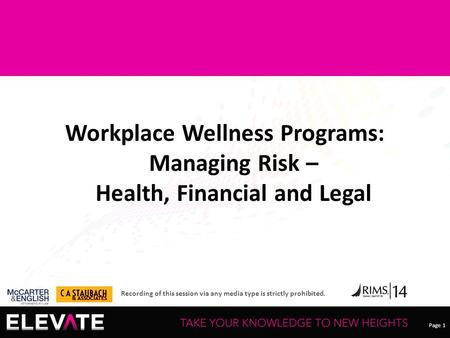 Page 1 Recording of this session via any media type is strictly prohibited. Workplace Wellness Programs: Managing Risk – Health, Financial and Legal.