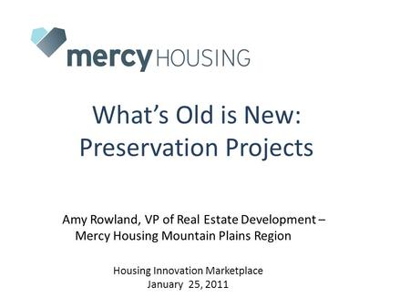What's Old is New: Preservation Projects Amy Rowland, VP of Real Estate Development – Mercy Housing Mountain Plains Region Housing Innovation Marketplace.