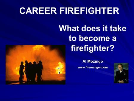 CAREER FIREFIGHTER What does it take to become a firefighter? Al Mozingo www.firemanger.com.