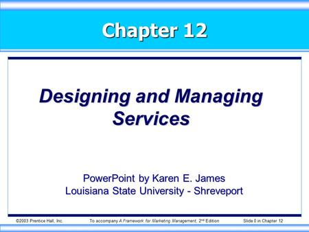 ©2003 Prentice Hall, Inc.To accompany A Framework for Marketing Management, 2 nd Edition Slide 0 in Chapter 12 Chapter 12 Designing and Managing Services.