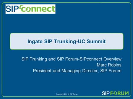 Copyright © 2010 SIP Forum Ingate SIP Trunking-UC Summit SIP Trunking and SIP Forum-SIPconnect Overview Marc Robins President and Managing Director, SIP.