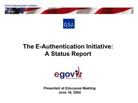 The E-Authentication Initiative: A Status Report Presented at Educause Meeting June 16, 2004 The E-Authentication Initiative.