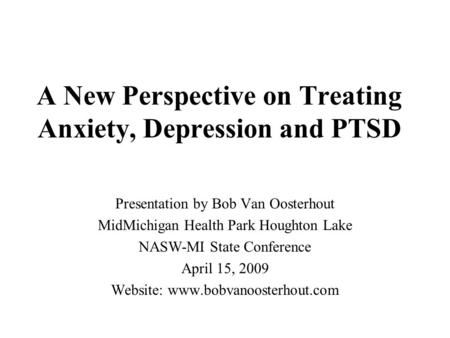 A New Perspective on Treating Anxiety, Depression and PTSD Presentation by Bob Van Oosterhout MidMichigan Health Park Houghton Lake NASW-MI State Conference.