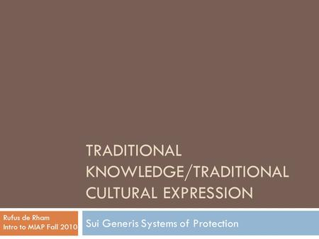 TRADITIONAL KNOWLEDGE/TRADITIONAL CULTURAL EXPRESSION Sui Generis Systems <strong>of</strong> Protection Rufus de Rham Intro to MIAP Fall 2010.