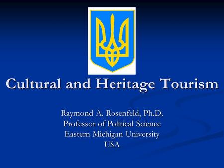 Cultural and Heritage Tourism Raymond A. Rosenfeld, Ph.D. Professor of Political Science Eastern Michigan University USA.