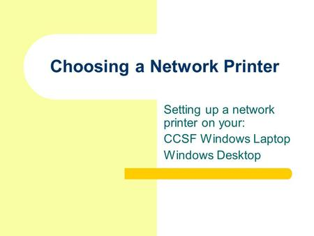 Choosing a Network Printer Setting up a network printer on your: CCSF Windows Laptop Windows Desktop.