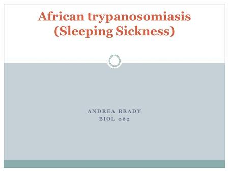 ANDREA BRADY BIOL 062 African trypanosomiasis (Sleeping Sickness)
