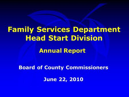 Family Services Department Head Start Division Board of County Commissioners June 22, 2010 Annual Report.