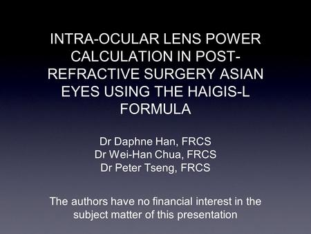 INTRA-OCULAR LENS POWER CALCULATION IN POST- REFRACTIVE SURGERY ASIAN EYES USING THE HAIGIS-L FORMULA Dr Daphne Han, FRCS Dr Wei-Han Chua, FRCS Dr Peter.