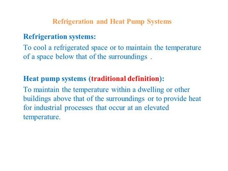 Refrigeration and Heat Pump Systems Refrigeration systems: To cool a refrigerated space or to maintain the temperature of a space below that of the surroundings.