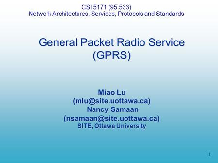 1 General Packet Radio Service (GPRS) Miao Lu Nancy Samaan SITE, Ottawa University CSI 5171 (95.533) Network.