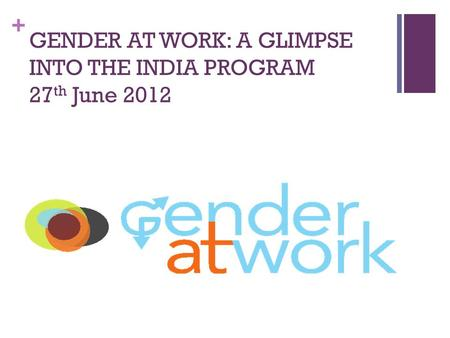 + GENDER AT WORK: A GLIMPSE INTO THE INDIA PROGRAM 27 th June 2012.