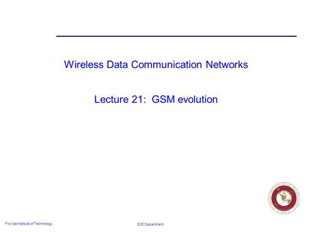 ECE Department Florida Institute of Technology Wireless Data Communication Networks Lecture 21: GSM evolution.