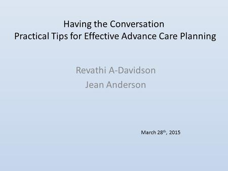 Having the Conversation Practical Tips for Effective Advance Care Planning Revathi A-Davidson Jean Anderson March 28 th, 2015.