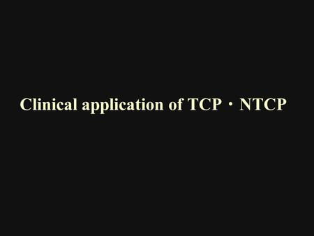 Clinical application of TCP ・ NTCP. Lyman JT. Complication probability as assessed from dosevolume histograms. Radiat Res Suppl 1985; 8:S13–S19. Because.