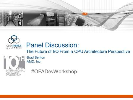 Panel Discussion: The Future of I/O From a CPU Architecture Perspective #OFADevWorkshop Brad Benton AMD, Inc.