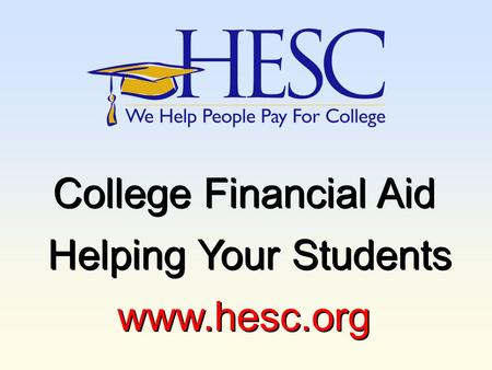 College Financial Aid Helping Your Students www.hesc.org College Financial Aid Helping Your Students www.hesc.org.